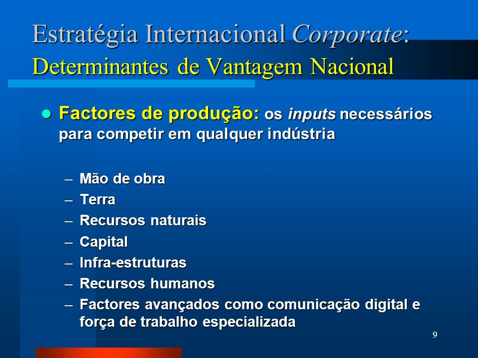 9 Estratégia Internacional Corporate: Determinantes de Vantagem Nacional Factores de produção: os inputs necessários para competir em qualquer indústr