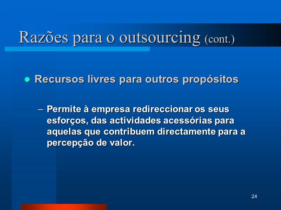 24 Razões para o outsourcing (cont.) Recursos livres para outros propósitos Recursos livres para outros propósitos –Permite à empresa redireccionar os seus esforços, das actividades acessórias para aquelas que contribuem directamente para a percepção de valor.