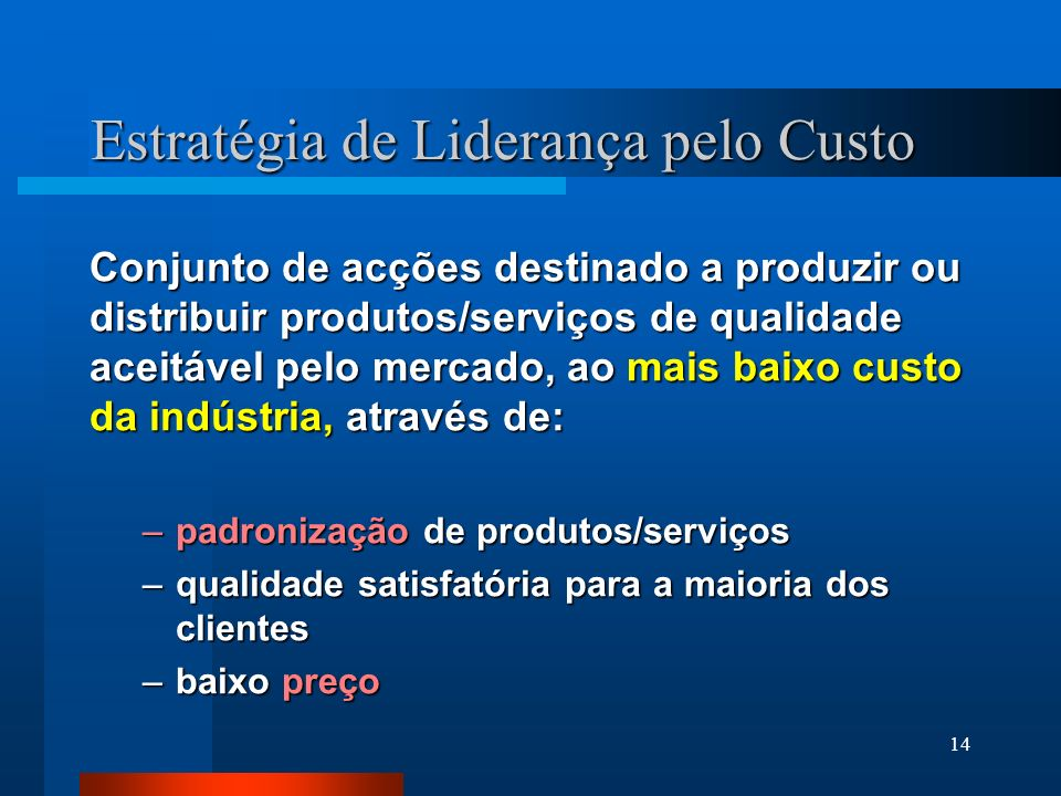 14 Estratégia de Liderança pelo Custo Conjunto de acções destinado a produzir ou distribuir produtos/serviços de qualidade aceitável pelo mercado, ao mais baixo custo da indústria, através de: –padronização de produtos/serviços –qualidade satisfatória para a maioria dos clientes –baixo preço