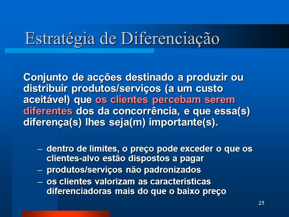 25 Estratégia de Diferenciação Conjunto de acções destinado a produzir ou distribuir produtos/serviços (a um custo aceitável) que os clientes percebam serem diferentes dos da concorrência, e que essa(s) diferença(s) lhes seja(m) importante(s).
