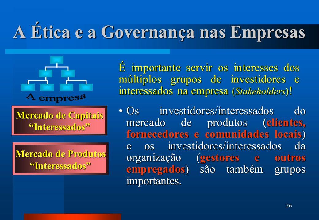 26 A Ética e a Governança nas Empresas Os investidores/interessados do mercado de produtos (clientes, fornecedores e comunidades locais) e os investid
