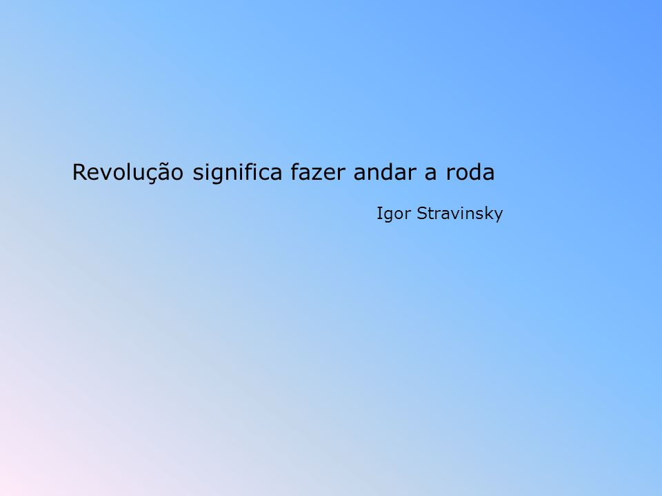 Revolução significa fazer andar a roda Igor Stravinsky