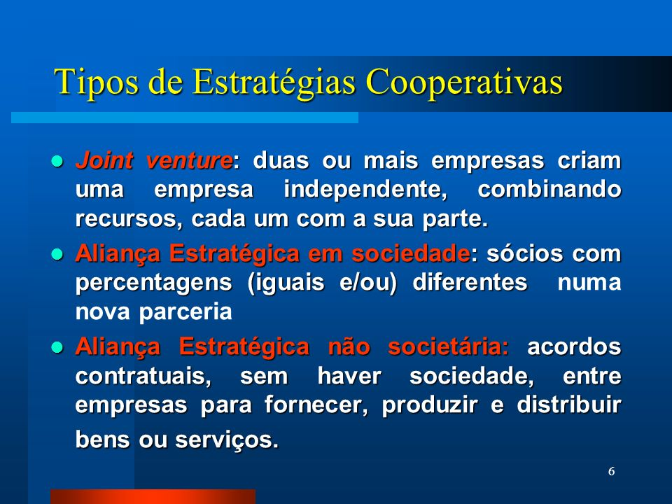 6 Tipos de Estratégias Cooperativas Joint venture: duas ou mais empresas criam uma empresa independente, combinando recursos, cada um com a sua parte.