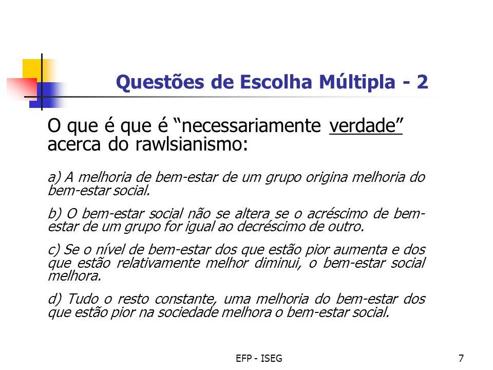 EFP - ISEG8 Questões de Escolha Múltipla - 3 O que é que é falso acerca do utilitarismo: a)O bem-estar social é a soma dos níveis de bem-estar individual.