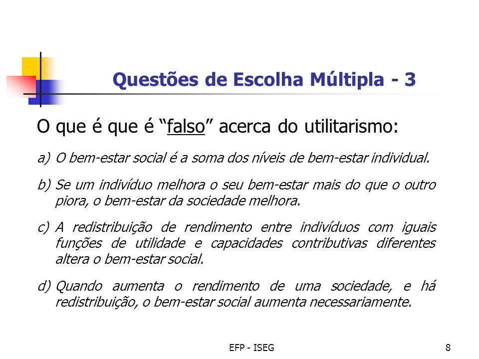 EFP - ISEG8 Questões de Escolha Múltipla - 3 O que é que é falso acerca do utilitarismo: a)O bem-estar social é a soma dos níveis de bem-estar individ