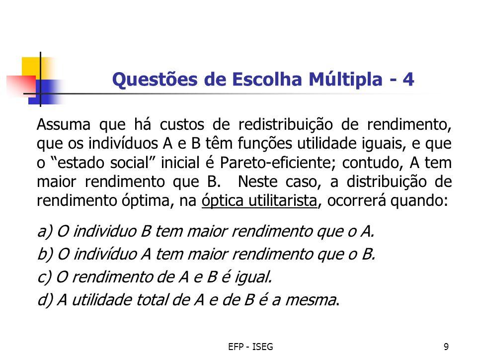 EFP - ISEG10 Questões de Escolha Múltipla - 5 Assumindo que não há custos de redistribuição de rendimento e que o indivíduo A tem maior capacidade de transformar rendimento em bem-estar que o indivíduo B (para idênticos rendimentos), então o óptimo social rawlsiano acontece quando: a) O indivíduo B tem maior rendimento que o A.