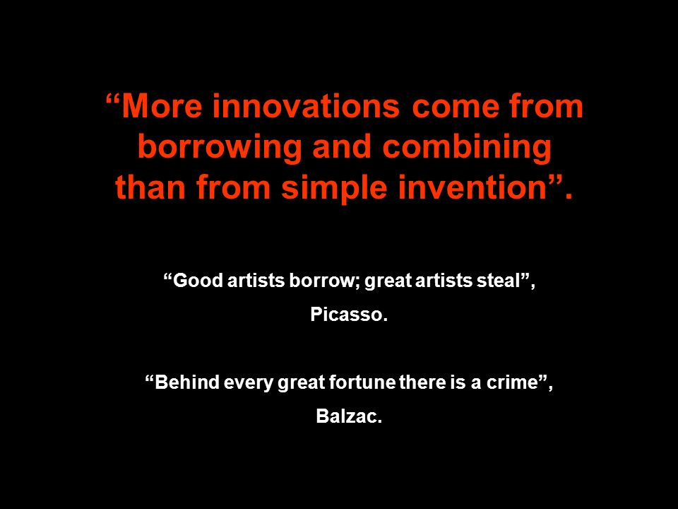 More innovations come from borrowing and combining than from simple invention. Good artists borrow; great artists steal, Picasso. Behind every great f