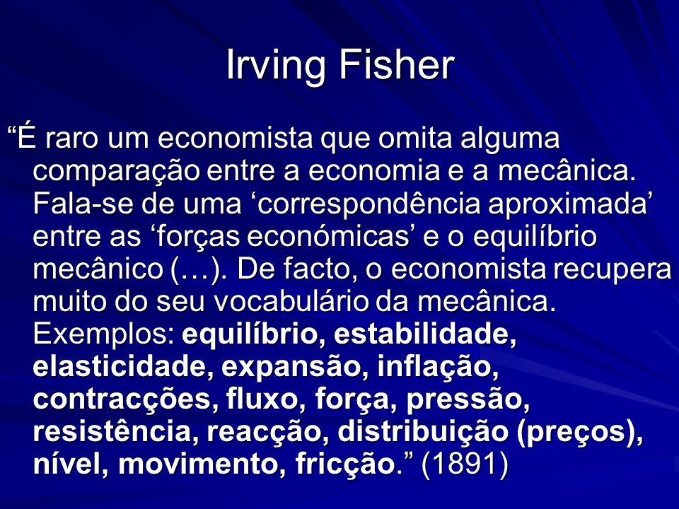 Irving Fisher É raro um economista que omita alguma comparação entre a economia e a mecânica. Fala-se de uma correspondência aproximada entre as força