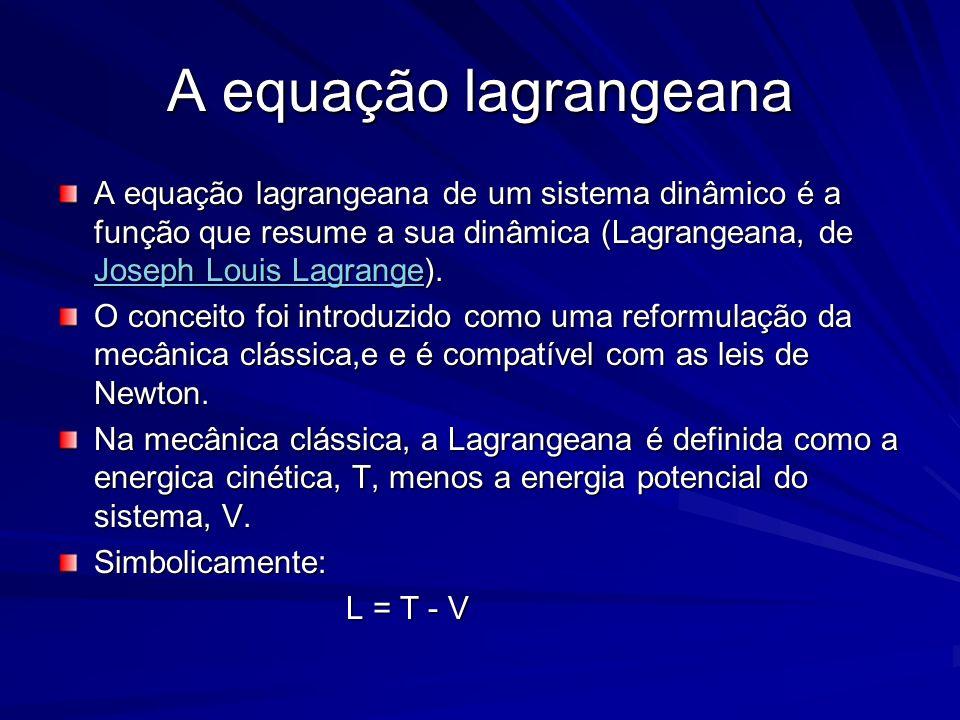 A equação lagrangeana A equação lagrangeana de um sistema dinâmico é a função que resume a sua dinâmica (Lagrangeana, de Joseph Louis Lagrange). Josep