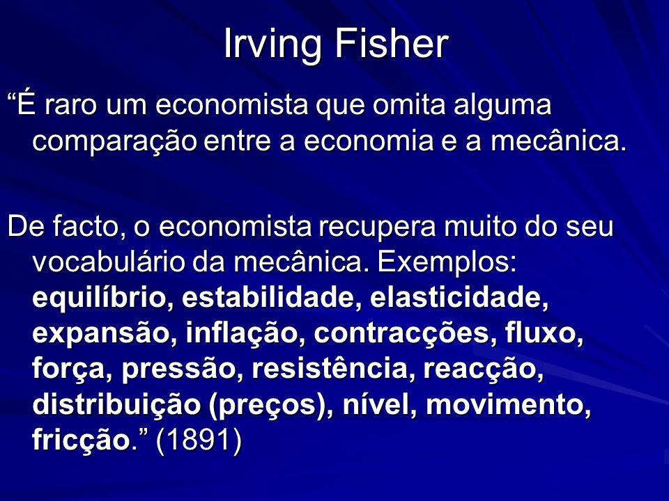 Irving Fisher É raro um economista que omita alguma comparação entre a economia e a mecânica. De facto, o economista recupera muito do seu vocabulário