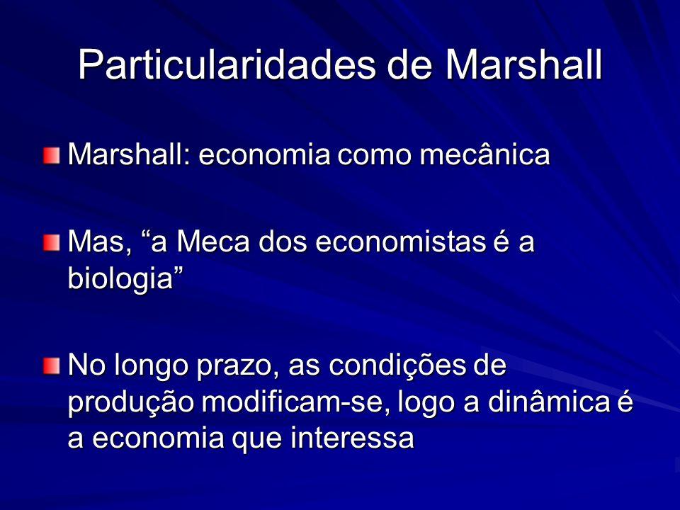 Particularidades de Marshall Marshall: economia como mecânica Mas, a Meca dos economistas é a biologia No longo prazo, as condições de produção modifi