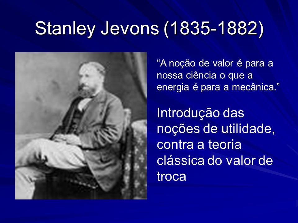 Stanley Jevons (1835-1882) A noção de valor é para a nossa ciência o que a energia é para a mecânica. Introdução das noções de utilidade, contra a teo