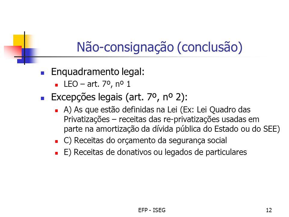EFP - ISEG12 Não-consignação (conclusão) Enquadramento legal: LEO – art. 7º, nº 1 Excepções legais (art. 7º, nº 2): A) As que estão definidas na Lei (