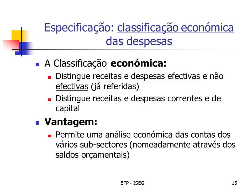 EFP - ISEG15 Especificação: classificação económica das despesas A Classificação económica: Distingue receitas e despesas efectivas e não efectivas (j
