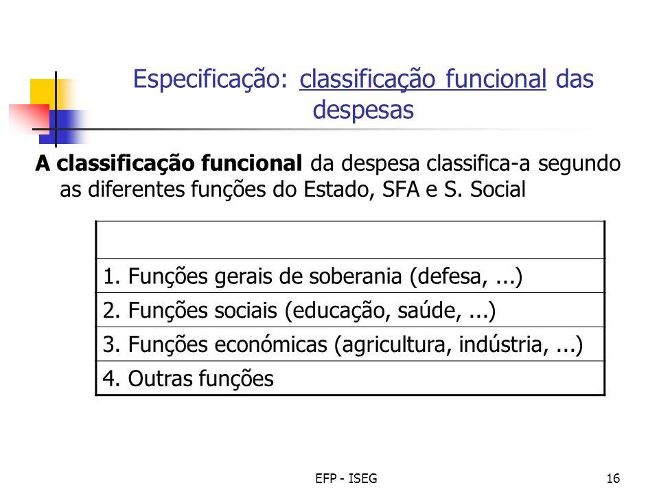 EFP - ISEG16 Especificação: classificação funcional das despesas A classificação funcional da despesa classifica-a segundo as diferentes funções do Es
