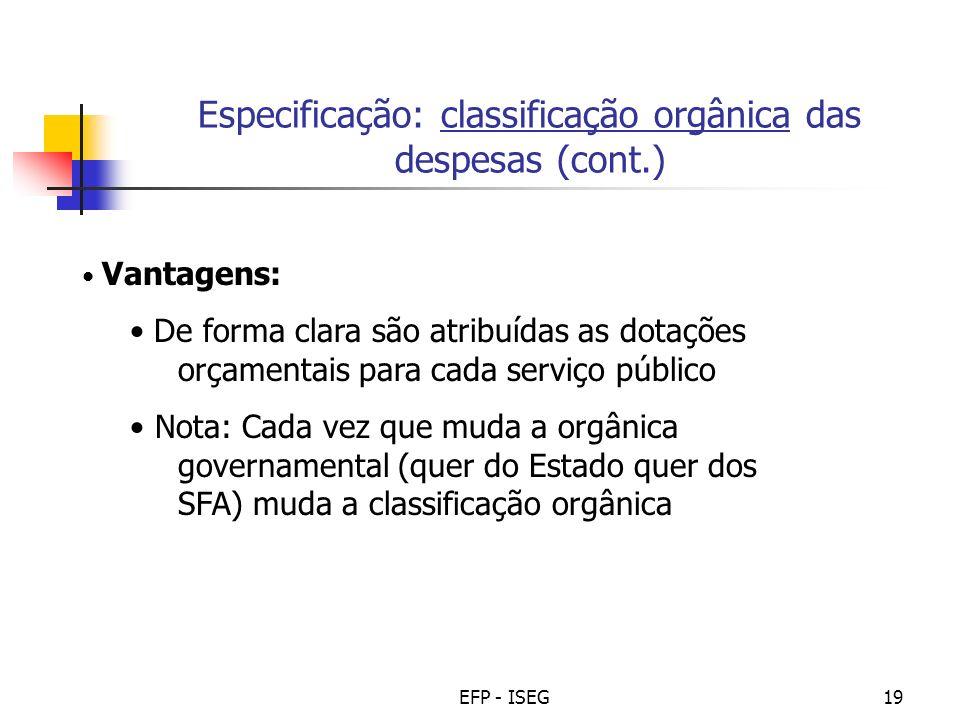 EFP - ISEG19 Especificação: classificação orgânica das despesas (cont.) Vantagens: De forma clara são atribuídas as dotações orçamentais para cada ser