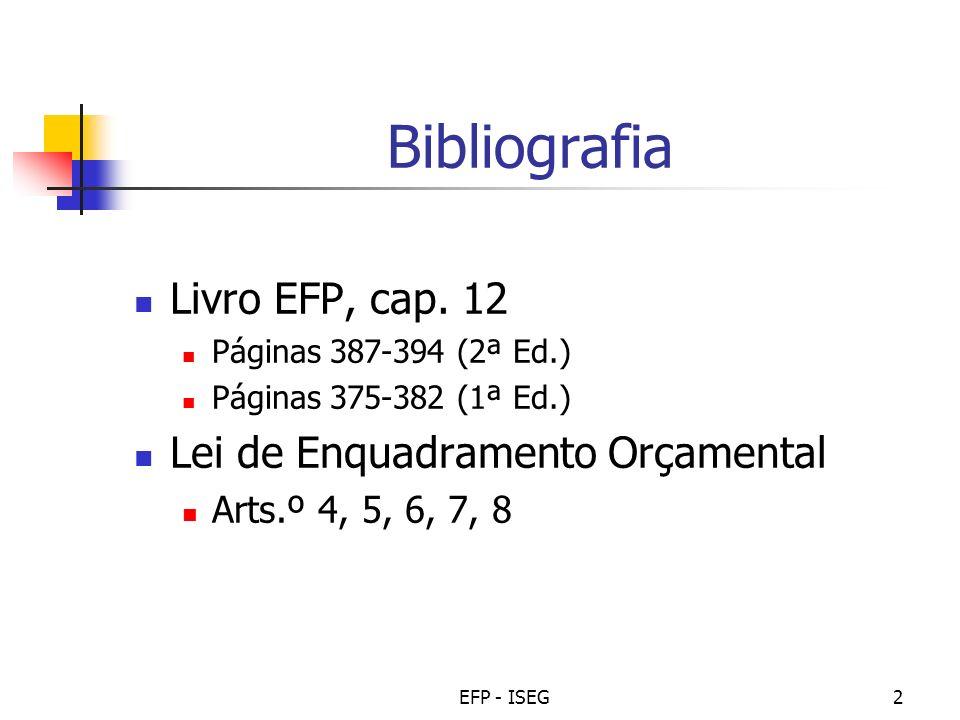 EFP - ISEG2 Bibliografia Livro EFP, cap. 12 Páginas 387-394 (2ª Ed.) Páginas 375-382 (1ª Ed.) Lei de Enquadramento Orçamental Arts.º 4, 5, 6, 7, 8