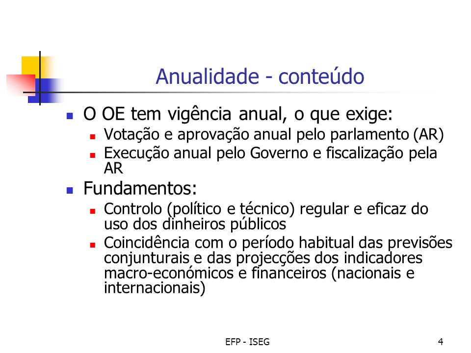 EFP - ISEG4 Anualidade - conteúdo O OE tem vigência anual, o que exige: Votação e aprovação anual pelo parlamento (AR) Execução anual pelo Governo e f