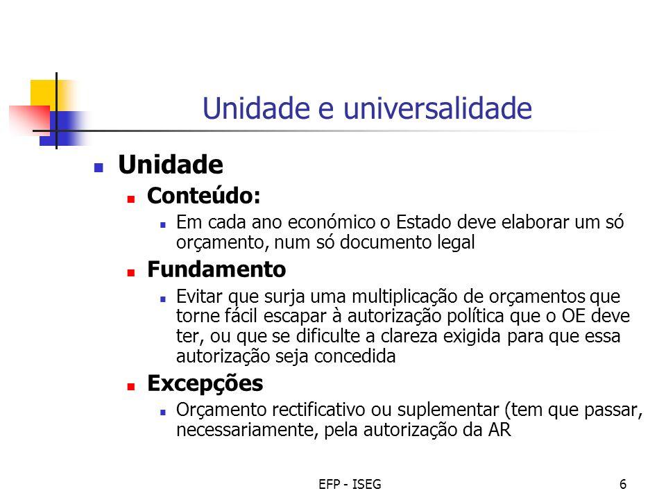 EFP - ISEG6 Unidade e universalidade Unidade Conteúdo: Em cada ano económico o Estado deve elaborar um só orçamento, num só documento legal Fundamento