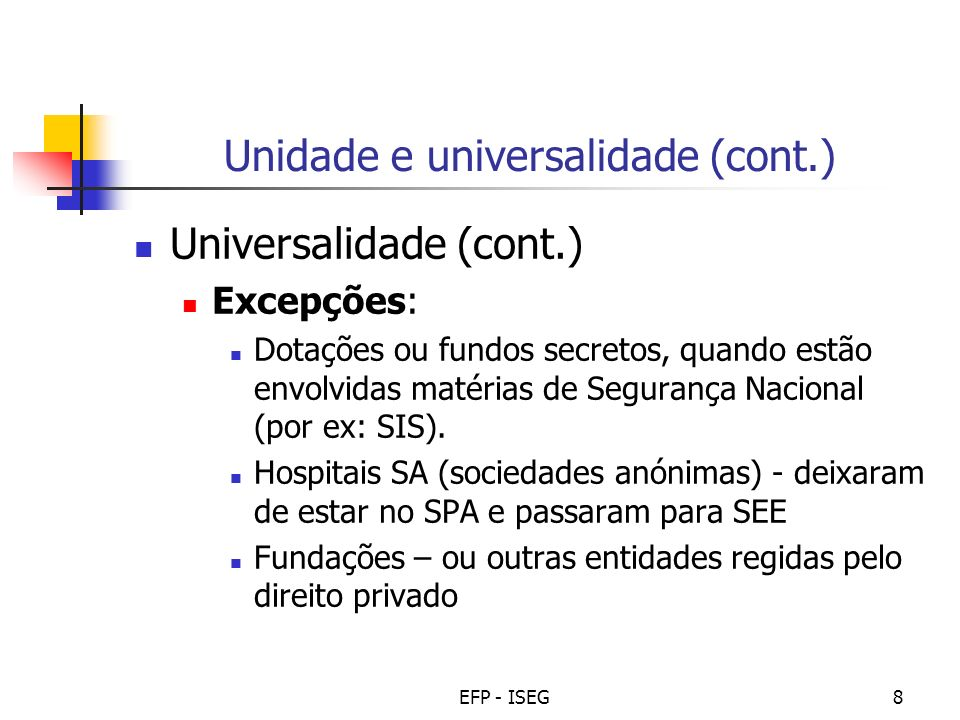EFP - ISEG8 Unidade e universalidade (cont.) Universalidade (cont.) Excepções: Dotações ou fundos secretos, quando estão envolvidas matérias de Segura
