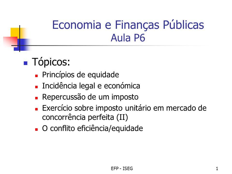 EFP - ISEG1 Economia e Finanças Públicas Aula P6 Tópicos: Princípios de equidade Incidência legal e económica Repercussão de um imposto Exercício sobr