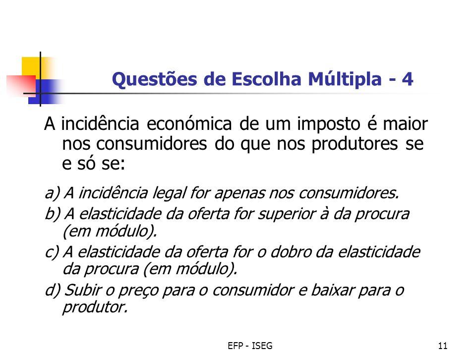 EFP - ISEG11 Questões de Escolha Múltipla - 4 A incidência económica de um imposto é maior nos consumidores do que nos produtores se e só se: a) A inc
