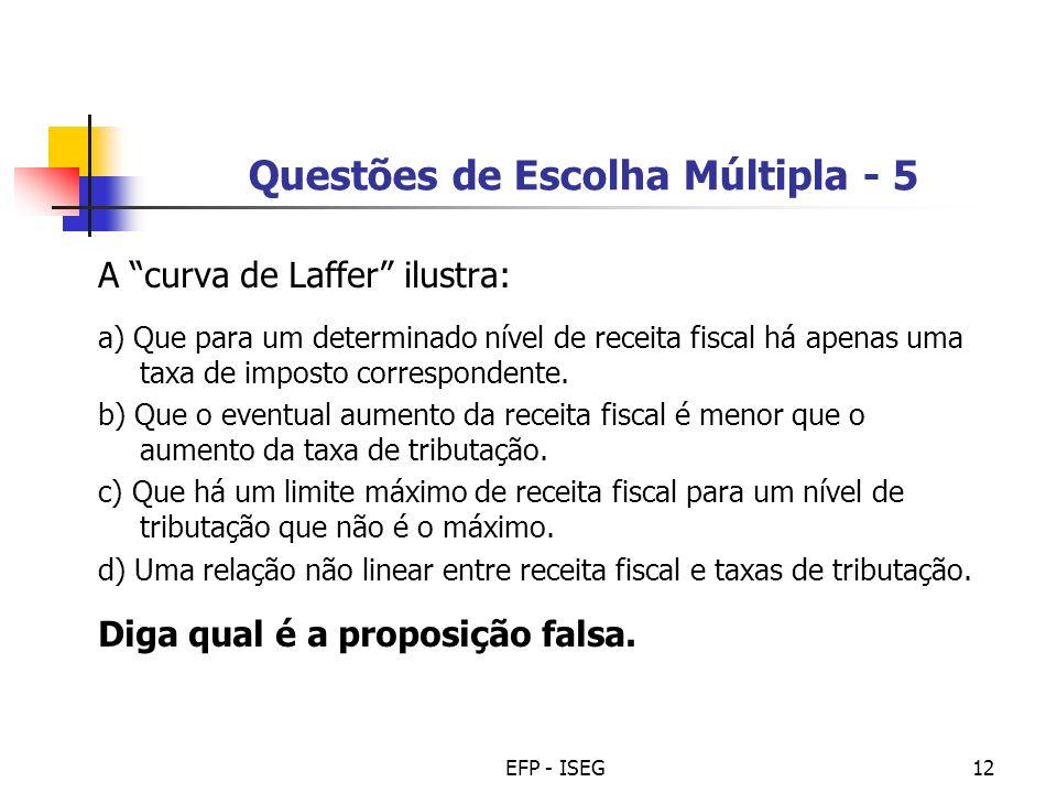 EFP - ISEG12 Questões de Escolha Múltipla - 5 A curva de Laffer ilustra: a) Que para um determinado nível de receita fiscal há apenas uma taxa de impo