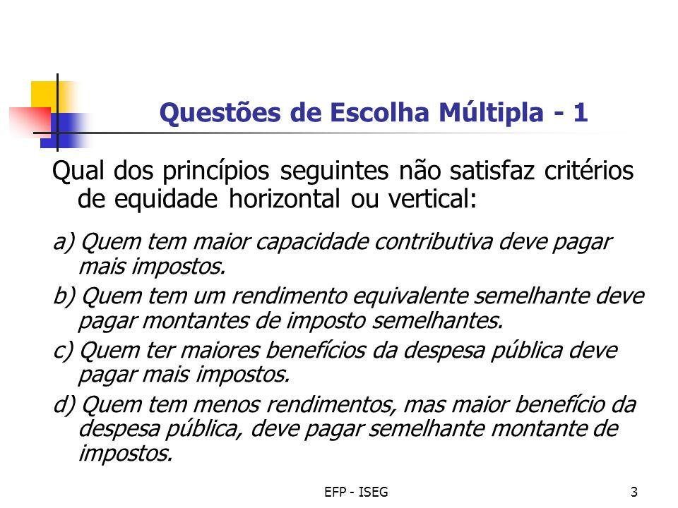 EFP - ISEG3 Questões de Escolha Múltipla - 1 Qual dos princípios seguintes não satisfaz critérios de equidade horizontal ou vertical: a) Quem tem maio