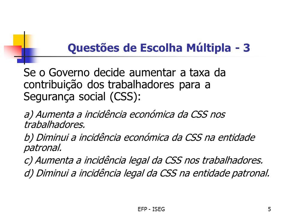 EFP - ISEG5 Questões de Escolha Múltipla - 3 Se o Governo decide aumentar a taxa da contribuição dos trabalhadores para a Segurança social (CSS): a) A