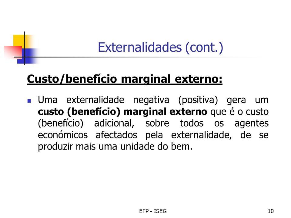 EFP - ISEG10 Externalidades (cont.) Custo/benefício marginal externo: Uma externalidade negativa (positiva) gera um custo (benefício) marginal externo que é o custo (benefício) adicional, sobre todos os agentes económicos afectados pela externalidade, de se produzir mais uma unidade do bem.