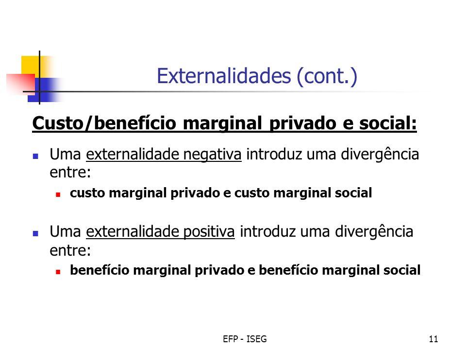 EFP - ISEG11 Externalidades (cont.) Custo/benefício marginal privado e social: Uma externalidade negativa introduz uma divergência entre: custo marginal privado e custo marginal social Uma externalidade positiva introduz uma divergência entre: benefício marginal privado e benefício marginal social