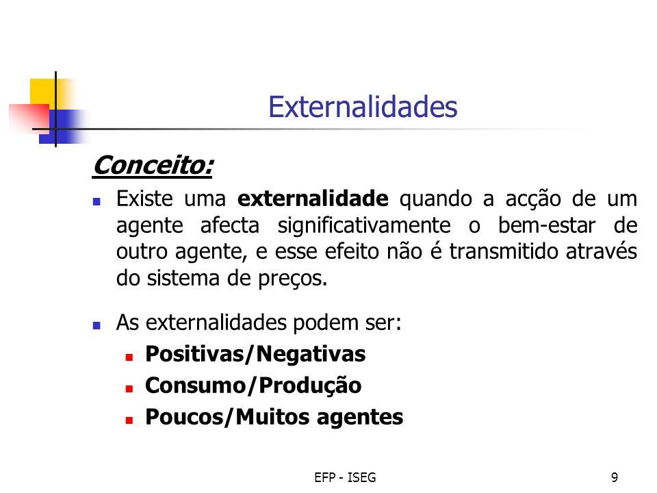 EFP - ISEG9 Externalidades Conceito: Existe uma externalidade quando a acção de um agente afecta significativamente o bem-estar de outro agente, e esse efeito não é transmitido através do sistema de preços.
