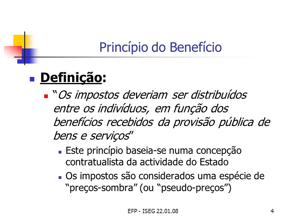 EFP - ISEG 22.01.085 Princípio do Benefício (cont.) Vantagens: Ligar usos (dimensão e estrutura da despesa pública) a fontes (receita fiscal) e a ónus (repartição da carga fiscal) Proporcionar maior eficiência e transparência na provisão de bens públicos Aumentar a aceitação social dos impostos Limitações: Exigiria que se conhecessem as preferências dos indivíduos Não permitiria políticas redistributivas