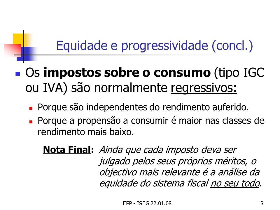 EFP - ISEG 22.01.088 Equidade e progressividade (concl.) Os impostos sobre o consumo (tipo IGC ou IVA) são normalmente regressivos: Porque são indepen