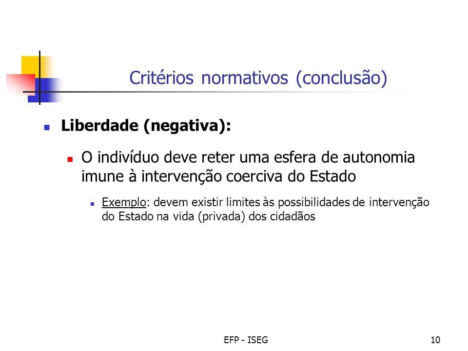 EFP - ISEG10 Critérios normativos (conclusão) Liberdade (negativa): O indivíduo deve reter uma esfera de autonomia imune à intervenção coerciva do Est