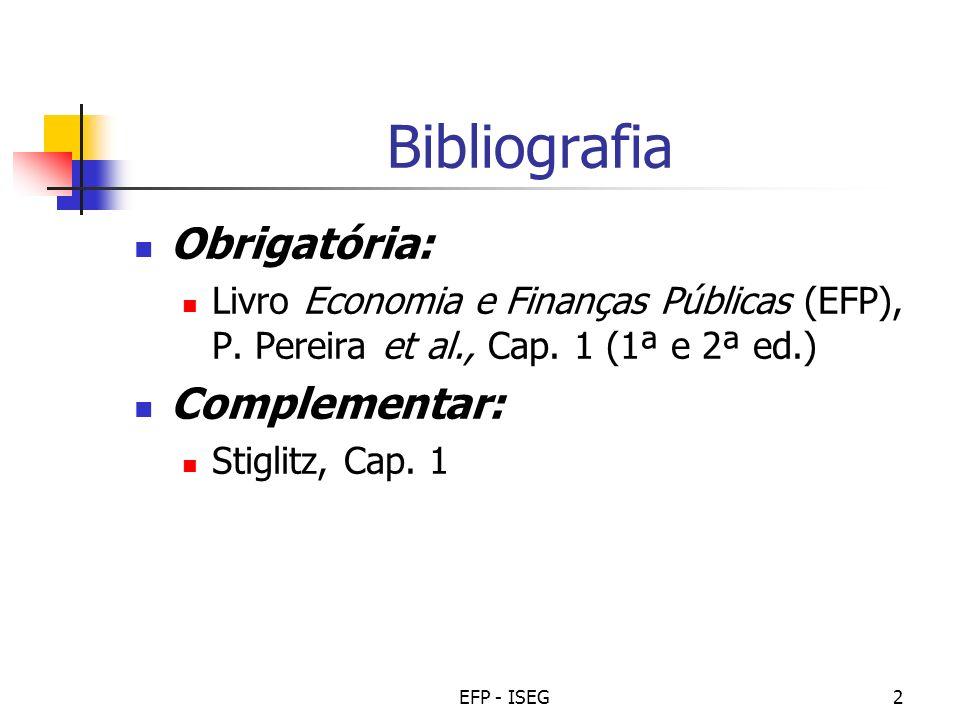 EFP - ISEG2 Bibliografia Obrigatória: Livro Economia e Finanças Públicas (EFP), P. Pereira et al., Cap. 1 (1ª e 2ª ed.) Complementar: Stiglitz, Cap. 1