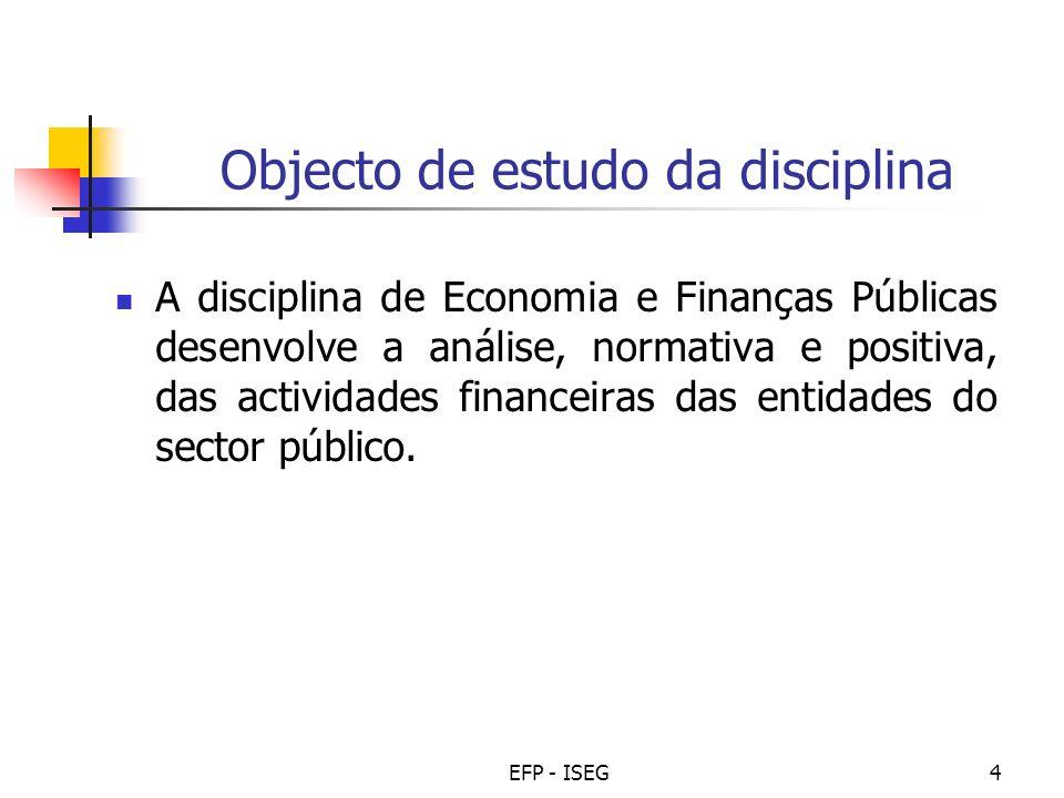 EFP - ISEG4 Objecto de estudo da disciplina A disciplina de Economia e Finanças Públicas desenvolve a análise, normativa e positiva, das actividades f