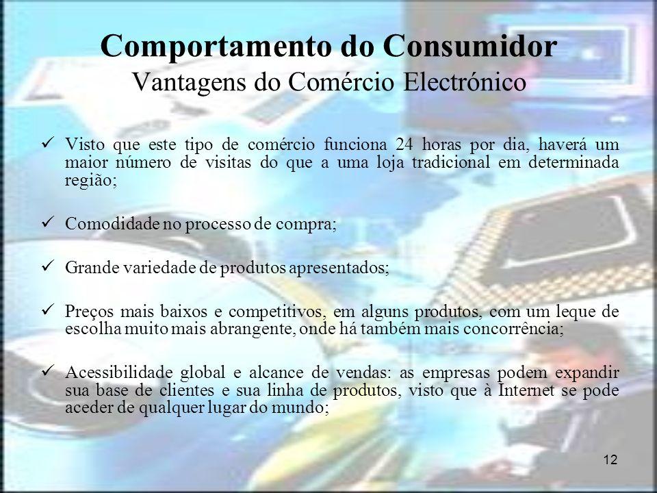 12 Comportamento do Consumidor Vantagens do Comércio Electrónico Visto que este tipo de comércio funciona 24 horas por dia, haverá um maior número de