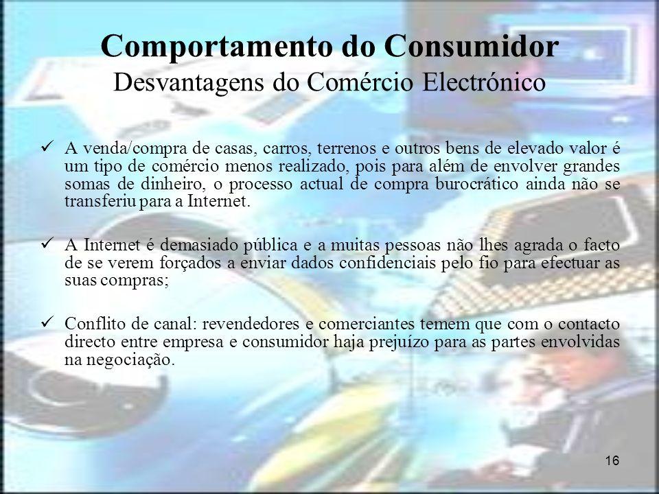 16 Comportamento do Consumidor Desvantagens do Comércio Electrónico A venda/compra de casas, carros, terrenos e outros bens de elevado valor é um tipo