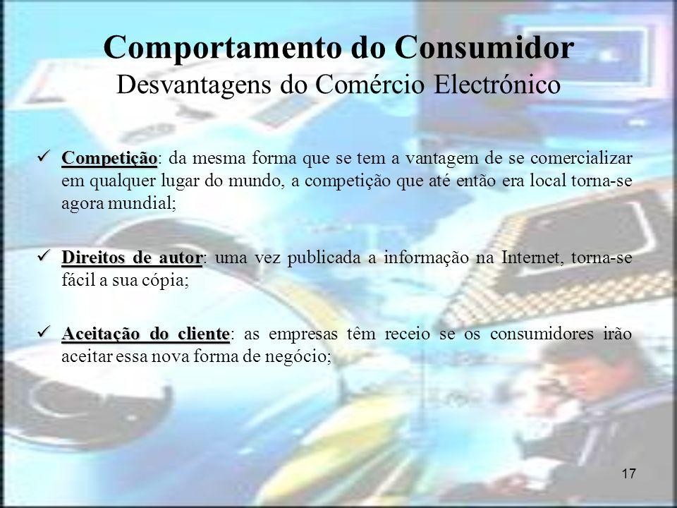 17 Comportamento do Consumidor Desvantagens do Comércio Electrónico Competição Competição: da mesma forma que se tem a vantagem de se comercializar em