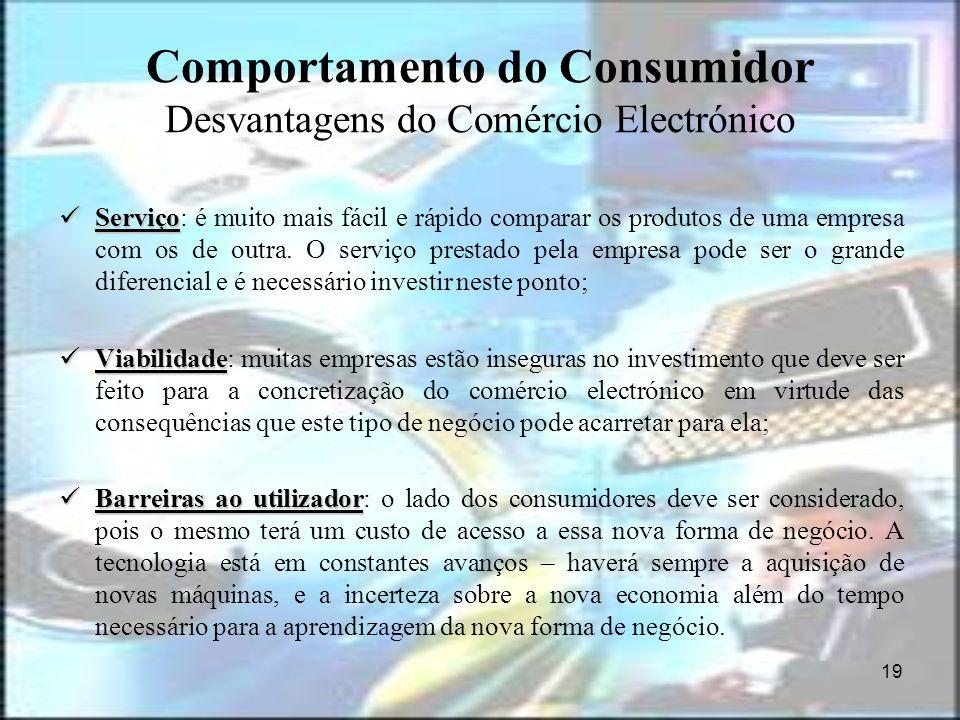 19 Comportamento do Consumidor Desvantagens do Comércio Electrónico Serviço Serviço: é muito mais fácil e rápido comparar os produtos de uma empresa c