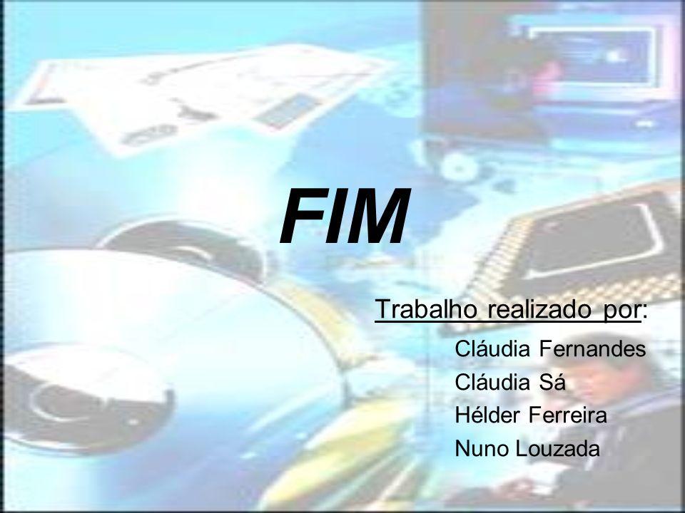 FIM Trabalho realizado por: Cláudia Fernandes Cláudia Sá Hélder Ferreira Nuno Louzada