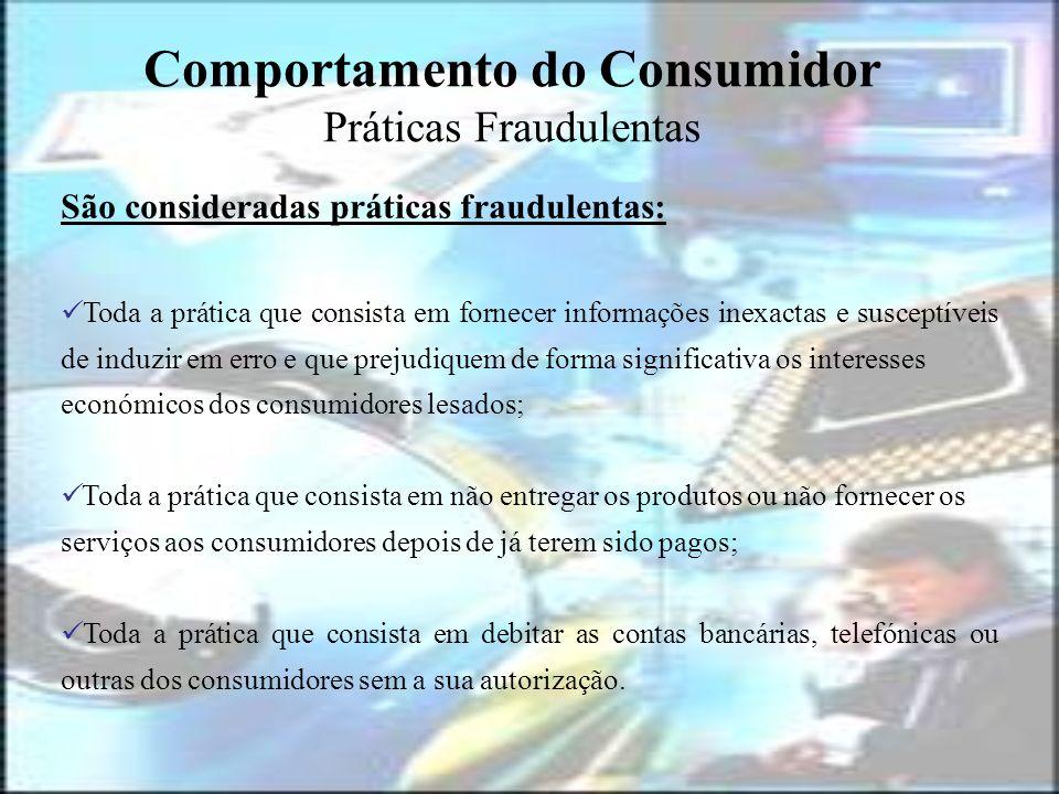 Comportamento do Consumidor Práticas Fraudulentas São consideradas práticas fraudulentas: Toda a prática que consista em fornecer informações inexacta