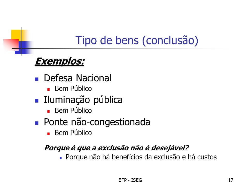 EFP - ISEG17 Tipo de bens (conclusão) Exemplos: Defesa Nacional Bem Público Iluminação pública Bem Público Ponte não-congestionada Bem Público Porque