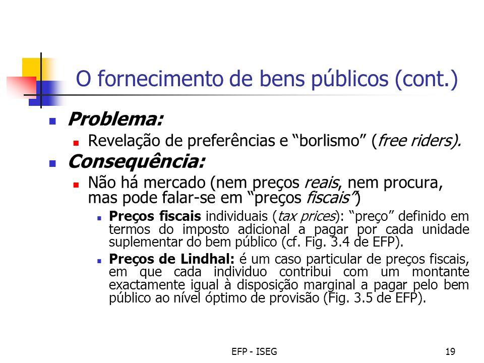 EFP - ISEG19 O fornecimento de bens públicos (cont.) Problema: Revelação de preferências e borlismo (free riders). Consequência: Não há mercado (nem p