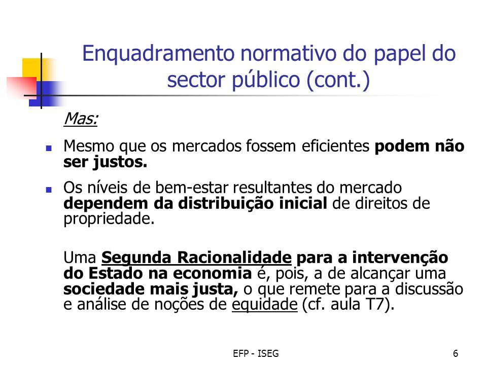 EFP - ISEG6 Enquadramento normativo do papel do sector público (cont.) Mas: Mesmo que os mercados fossem eficientes podem não ser justos. Os níveis de