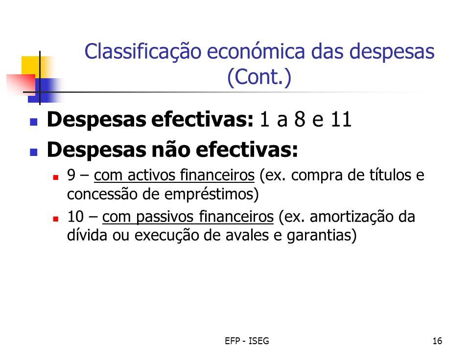 EFP - ISEG16 Classificação económica das despesas (Cont.) Despesas efectivas: 1 a 8 e 11 Despesas não efectivas: 9 – com activos financeiros (ex. comp