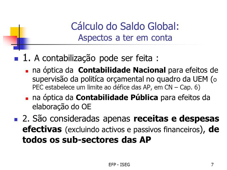EFP - ISEG7 Cálculo do Saldo Global: Aspectos a ter em conta 1. A contabilização pode ser feita : na óptica da Contabilidade Nacional para efeitos de