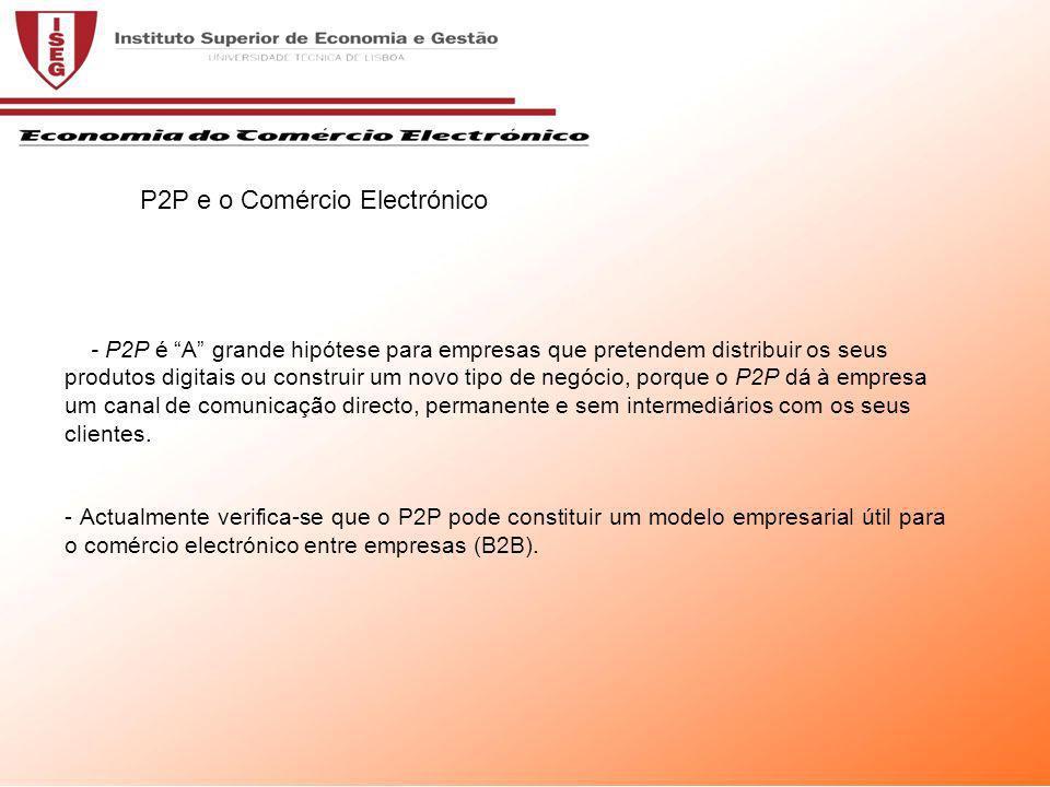 - P2P é A grande hipótese para empresas que pretendem distribuir os seus produtos digitais ou construir um novo tipo de negócio, porque o P2P dá à empresa um canal de comunicação directo, permanente e sem intermediários com os seus clientes.