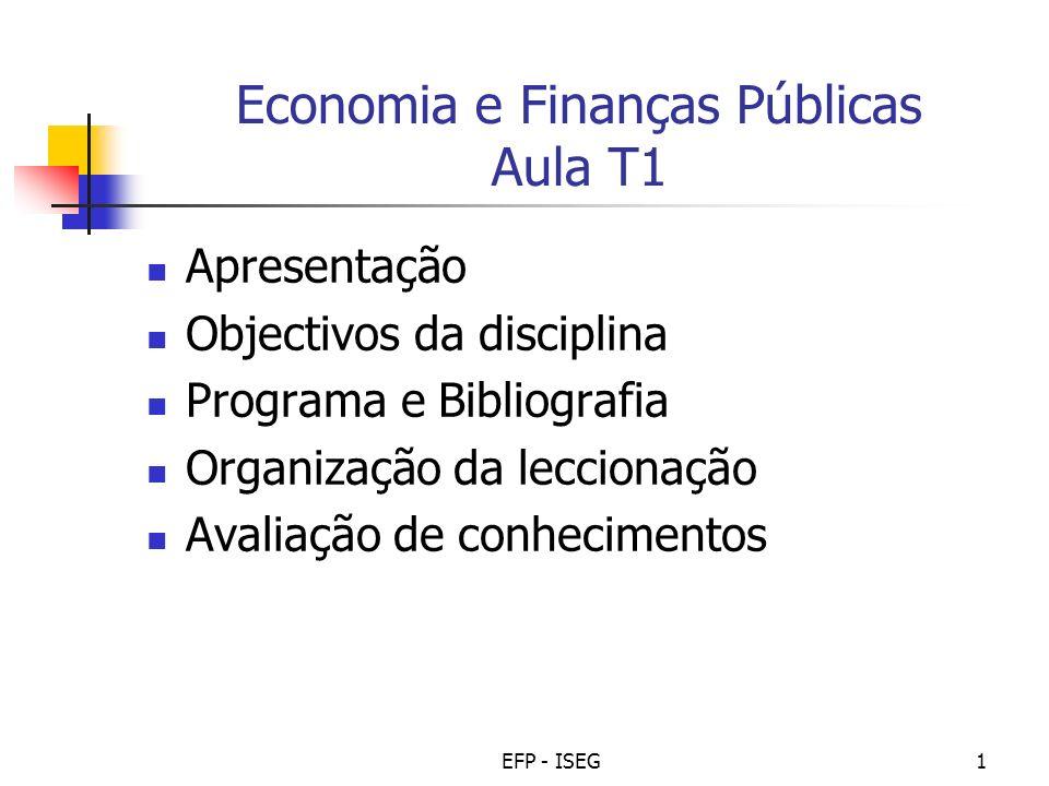 EFP - ISEG1 Economia e Finanças Públicas Aula T1 Apresentação Objectivos da disciplina Programa e Bibliografia Organização da leccionação Avaliação de
